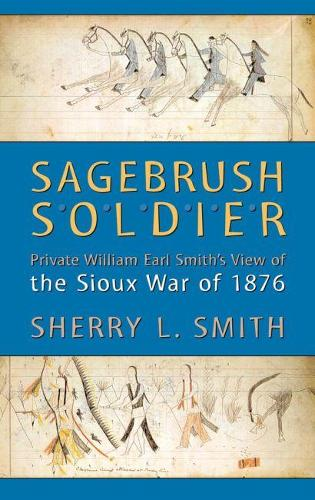 Sagebrush Soldier: Private William Earl Smith's View of the Sioux War of 1876 (Paperback)