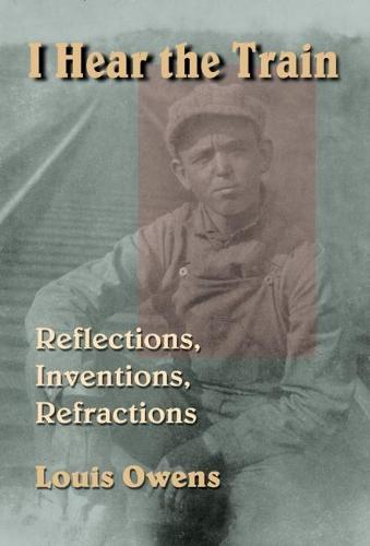 I Hear the Train: Reflections, Inventions, Refractions (Hardback)