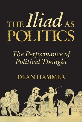 The Iliad as Politics: The Performance of Political Thought (Hardback)