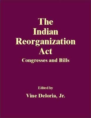 The Indian Reorganization Act: Congresses and Bills (Hardback)