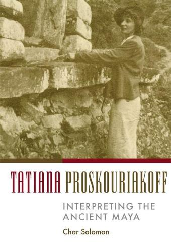 Tatiana Proskouriakoff: Interpreting the Ancient Maya (Hardback)