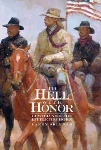 To Hell with Honor: Custer and the Little Bighorn (Hardback)