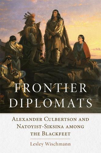 Frontier Diplomats: Alexander Culbertson and Natoyist-Siksina among the Blackfeet (Paperback)