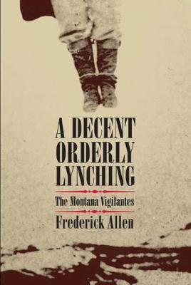 A Decent Orderly Lynching: The Montana Vigilantes (Hardback)