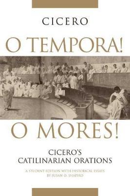 O Tempora! O Mores!: Cicero's Catilinarian Orations A Student Edition with Historical Essays (Hardback)