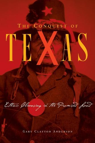 The Conquest of Texas: Ethnic Cleansing in the Promised Land 1820-1875 (Hardback)
