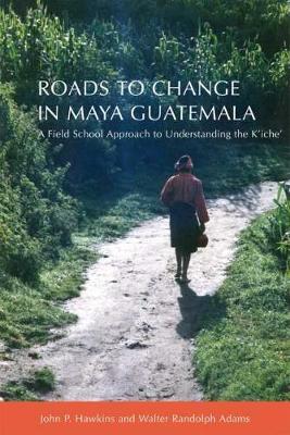 Roads to Change in Maya Guatemala: A Field School Approach to Understanding the K'iche (Hardback)