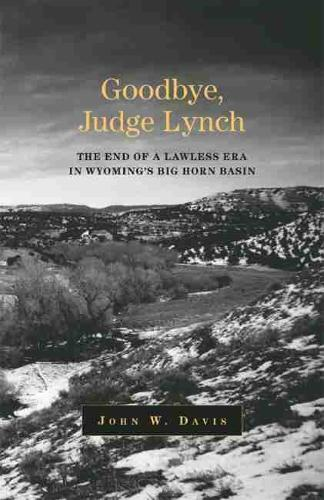 Goodbye, Judge Lynch: The End of the Lawless Era in Wyoming's Big Horn Basin (Paperback)
