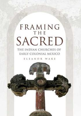 Framing the Sacred: The Indian Churches of Early Colonial Mexico (Hardback)