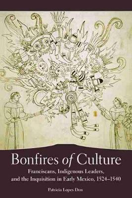 Bonfires of Culture: Franciscans, Indigenous Leaders, and the Inquisition in Early Mexico, 1524-1540 (Hardback)