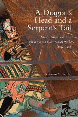 A Dragon's Head and a Serpent's Tail: Ming China and the First Great East Asian War, 1592-1598 - Campaigns and Commanders 20 (Hardback)