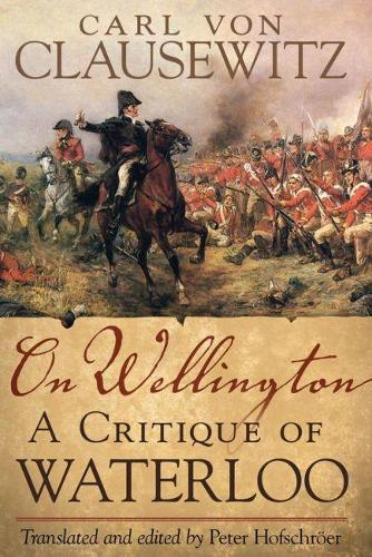 On Wellington: A Critique of Waterloo - Campaigns and Commanders No. 25 (Hardback)