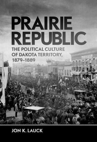 Prairie Republic: The Political Culture of Dakota Territory, 1879-1889 (Hardback)