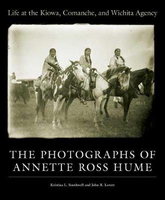 Life at the Kiowa, Comanche, and Wichita Agency: The Photographs of Annette Ross Hume (Hardback)