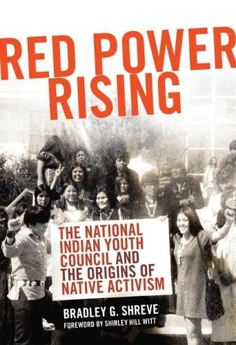 Red Power Rising: The National Indian Youth Council and the Origins of Native Activism (Hardback)