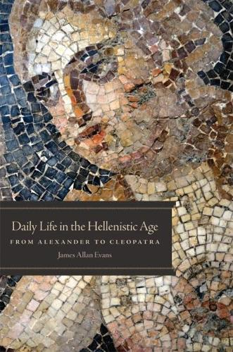 Daily Life in the Hellenistic Age: From Alexander to Cleopatra (Paperback)
