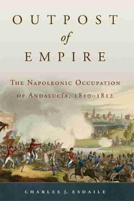 Outpost of Empire: The Napoleonic Occupation of Andalucia, 1810 - 1812 - Campaigns and Commanders 33 (Hardback)