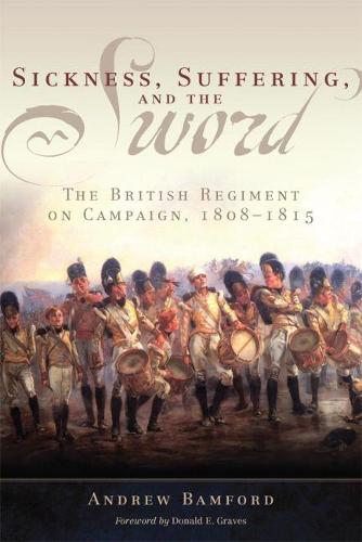 Sickness, Suffering, and the Sword: The British Regiment on Campaign, 1805-1815 - Campaigns and Commanders 37 (Hardback)