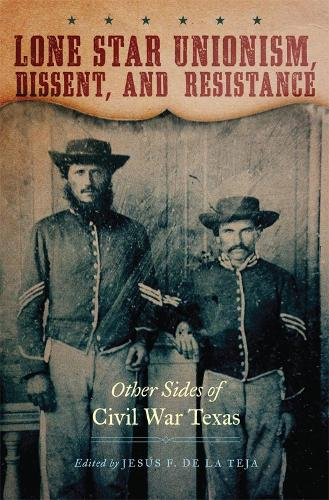 Lone Star Unionism, Dissent, and Resistance: Other Sides of Civil War Texas (Paperback)