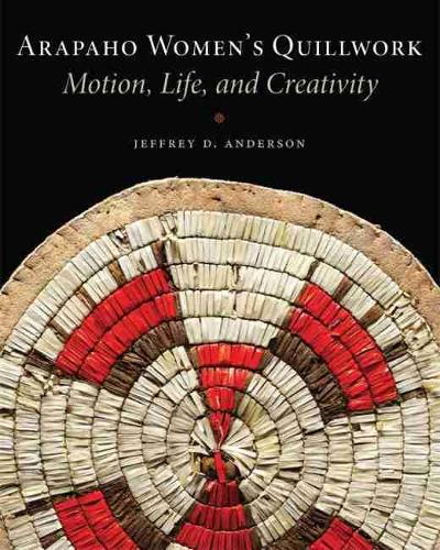 Arapaho Women's Quillwork: Motion, Life, and Creativity (Paperback)