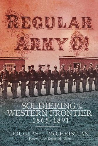Regular Army O!: Soldiering on the Western Frontier, 1865-1891 (Hardback)