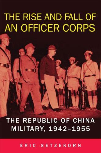 The Rise and Fall of an Officer Corps: The Republic of China Military, 1942-1955 (Hardback)
