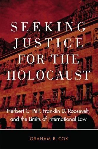 Seeking Justice for the Holocaust: Herbert C. Pell, Franklin D. Roosevelt, and the Limits of International Law (Hardback)