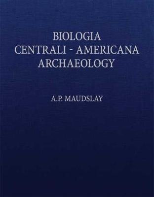 Archaeology Biologia Centrali-Americana: Or Contributions to the Knowledge of the Flora and Fauna of Mexico and Central America (Hardback)