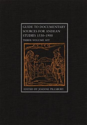Guide to Documentary Sources for Andean Studies 1530-1900: v. 1 (Hardback)