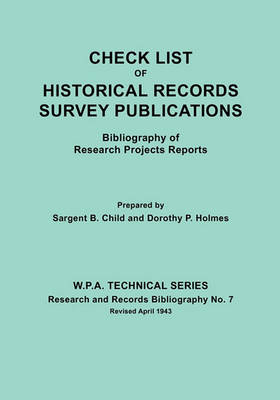 Check List of Historical Records Survey Publications. Bibliography of Research Projects Preports. W.P.A. Technical Series, Research and Records Bibliography No.7, Revised April 1943 (Paperback)