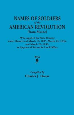 Names of Soldiers of the American Revolution [from Maine] Who Applied for State Bounty Under Resolves of the March 17,1835, March 24, 1836, and March 20, 1836, as Appears of Record in the Land Office (Paperback)