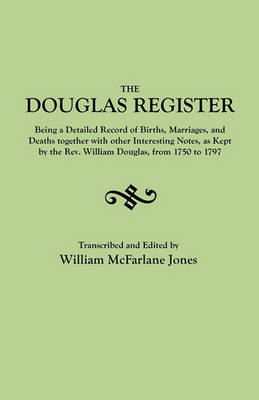 The Douglas Register: Being a Detailed Record of Births, Marriages, and Deaths Together with Interesting Notes, as Kept by the Rev. William Douglas, from 1750 to 1797 (Paperback)