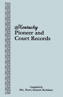 Kentucky Pioneer and Court Records: Abstracts of Early Wills, Deeds, and Marriages from Court Houses and Records of Old Bibles, Churches, Grave Yards, and Cemeteries Copied by American War Mothers : Genealogical Material Collected from (Paperback)