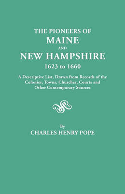 The Pioneers of Maine and New Hampshire, 1623 to 1660. A Descriptive List, Drawn from Records of the Colonies, Towns, Churches, Courts and Other Contemporary Sources (Paperback)
