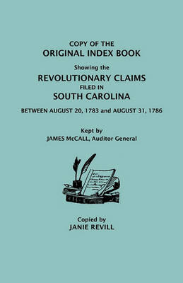 Copy of the Original Index Book Showing the Revolutionary Claims Filed in South Carolina Between August 20, 1783 and August 31, 1786. Kept by James MC (Paperback)