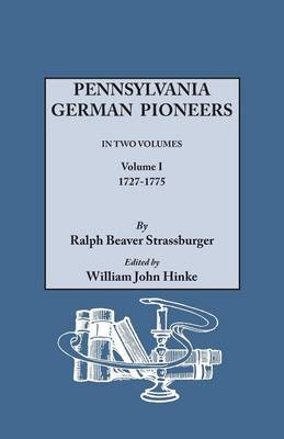 Pennsylvania German Pioneers. a Publication of the Original Lists of Arrivals in the Port of Philadelphia from 1727 to 1808. in Two Volumes. Volume I: 1727-1775 (Paperback)