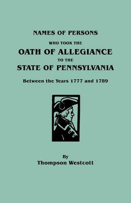 Names of Persons Who Took the Oath of Allegiance to the State of Pennsylvania Between the Years 1777 and 1789 (Paperback)