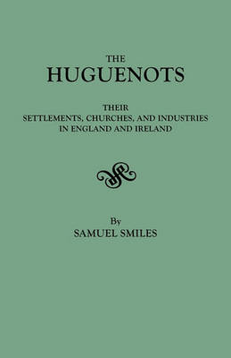 The Huguenots: Their Settlements, Churches & Industries in England & Ireland (Paperback)