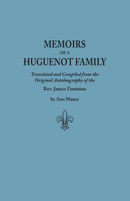 Memoirs of a Huguenot Family: Translated and Compiled from the Original Autobiography of the Rev. James Fontaine, and Other Family Manuscripts; Comprising an Original Journal of Travels in Virginia, New York, Etc., in 1715 and 1716 (Paperback)