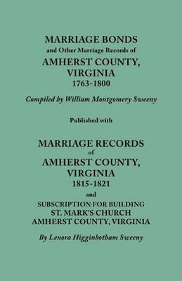Marriage Bonds and Other Marriage Records of Amherst County, Virginia, 1763-1800. Published with Marriage Records of Amherst County, Virginia, 1815-1821 and Subscription for Building St. Mark's Church, Amherst County, Virginia (Paperback)