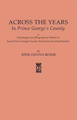 Across the Years in Prince George's County. a Genealogical and Biographical History of Some Prince George's County, Maryland and Allied Families (Paperback)