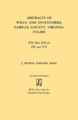 Abstracts of Wills and Inventories, Fairfax County, Virginia, 1742-1801: With Rent Rolls for 1761 and 1774 (Paperback)