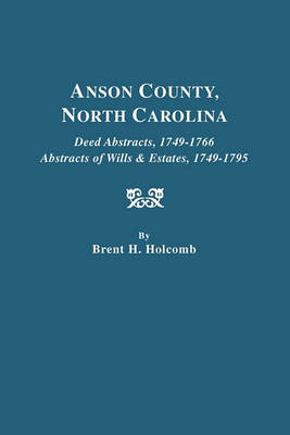 Anson County, North Carolina. Deed Abstracts, 1749-1766; Abstracts of Wills & Estates, 1749-1795 (Paperback)