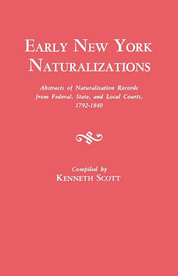 Early New York Naturalizations. Abstracts of Naturalization Records from Federal, State, and Local Courts, 1792-1840 (Paperback)