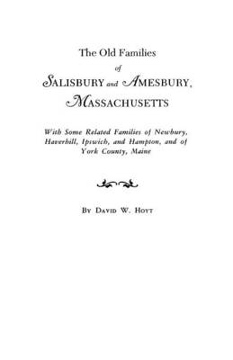 The Old Families of Salisbury and Amesbury, Massachusetts: With Some Related Families of Newbury, Haverhill, Ipswich, and Hampton, and of York County, Maine (Paperback)