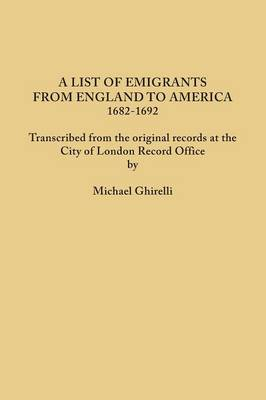 A List of Emigrants from England to America, 1682-1692. Transcribed from the Original Records at the City of London Record Office by Courtesy of the Corporation of London (Paperback)