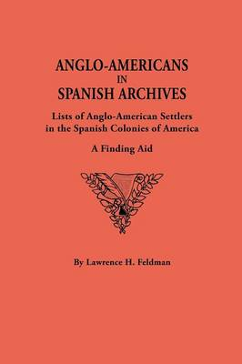 Anglo-Americans in Spanish Archives: Lists of Anglo-American Settlers in the Spanish Colonies of America : a Finding Aid (Paperback)