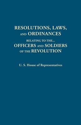 Resolutions, Laws, and Ordinances, Relating to the Pay, Half Pay, Commutation of Half Pay, Bounty Lands, and Other Promises Made by Congress to the Officers and Soldiers of the Revolution, to the Settlement of the Accounts Between the U.S. and the Several (Paperback)