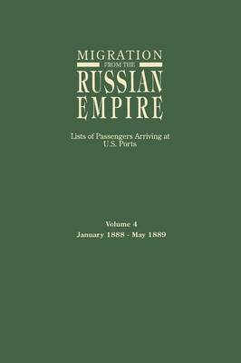 Migration from the Russian Empire: Lists of Passengers Arriving at U.S. Ports. Volume 4: January 1888-May 1889 (Paperback)