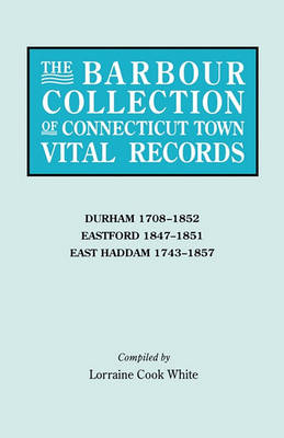 The Barbour Collection of Connecticut Town Vital Records. Volume 9: Durham 1708-1852, Eastford 1847-1851, East Haddam 1743-1857 (Paperback)